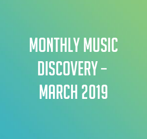 Monthly Music Discovery – March 2019