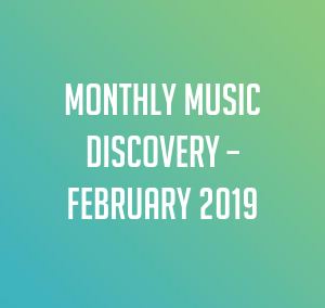 Monthly Music Discovery – February 2019