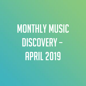 Monthly Music Discovery – April 2019