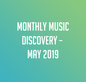 Monthly Music Discovery – May 2019