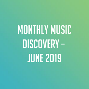 Monthly Music Discovery – June 2019