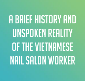 A Brief History and Unspoken Reality of the Vietnamese Nail Salon Worker
