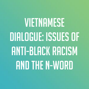 Vietnamese Dialogue: Issues of Anti-Black Racism and the N-Word