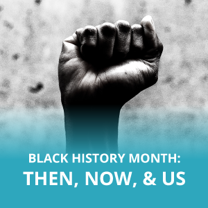 Black History Month: Then, Now, & Us