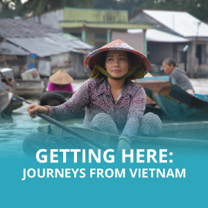 Getting Here: Journeys from Vietnam